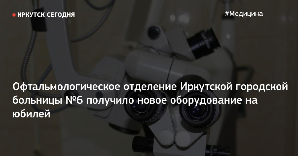 Офтальмологическое отделение Иркутской городской больницы №6 получило новое оборудование на юбилей — Иркутск Сегодня