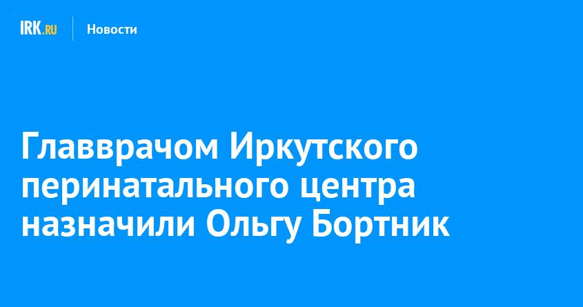 Главврачом Иркутского перинатального центра назначили Ольгу Бортник