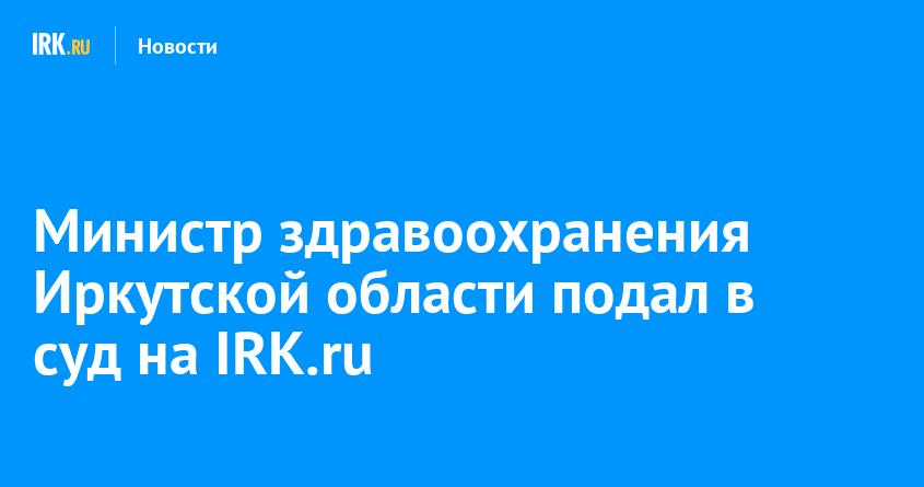 Министр здравоохранения Иркутской области подал в суд на IRK.ru